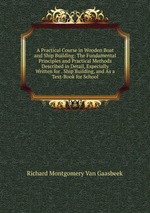A Practical Course in Wooden Boat and Ship Building: The Fundamental Principles and Practical Methods Described in Detail, Especially Written for . Ship Building, and As a Text-Book for School