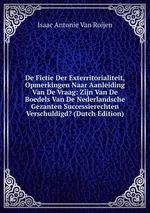 De Fictie Der Exterritorialiteit, Opmerkingen Naar Aanleiding Van De Vraag: Zijn Van De Boedels Van De Nederlandsche Gezanten Successierechten Verschuldigd? (Dutch Edition)