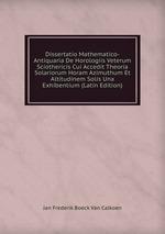 Dissertatio Mathematico-Antiquaria De Horologiis Veterum Sciothericis Cui Accedit Theoria Solariorum Horam Azimuthum Et Altitudinem Solis Una Exhibentium (Latin Edition)