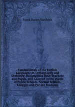 Fundamentals of the English Language, Or, Orthography and Orthoepy: Designed for Both Teachers and Pupils, and Adapted to the Wants of Public Schools, Normal Schools, Colleges and Private Students
