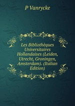 Les Bibliothques Universitaires Hollandaises (Leiden, Utrecht, Groningen, Amsterdam). (Italian Edition)