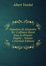 Napolon Et Alexandre Ier: L`alliance Russe Sous Le Premier Empire ., Volume 1 (German Edition)