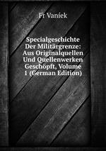 Specialgeschichte Der Militrgrenze: Aus Originalquellen Und Quellenwerken Geschpft, Volume 1 (German Edition)