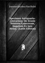 Specimen Antiquario-Literarium: De Eranis Veterum Graecorum, Imprimis Ex Jure Attico . (Latin Edition)