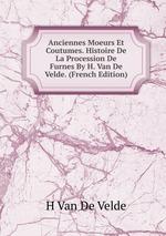 Anciennes Moeurs Et Coutumes. Histoire De La Procession De Furnes By H. Van De Velde. (French Edition)