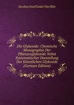Die Glykoside: Chemische Monographie Der Pflanzenglykoside Nebst Systematischer Darstellung Der Knstlichen Glykoside (German Edition)