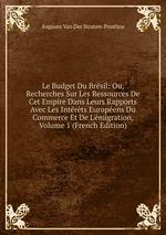 Le Budget Du Brsil: Ou, Recherches Sur Les Ressources De Cet Empire Dans Leurs Rapports Avec Les Intrts Europens Du Commerce Et De L`migration, Volume 1 (French Edition)