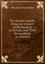 The Runkle Family: Being an Account of the Runkels in Europe, and Their Descendants in America