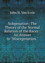 """Subgenation: The Theory of the Normal Relation of the Races : An Answer to """"Miscegenation."""""""