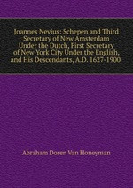 Joannes Nevius: Schepen and Third Secretary of New Amsterdam Under the Dutch, First Secretary of New York City Under the English, and His Descendants, A.D. 1627-1900