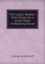 The Lady`s Reader: With Rules for a Good Style of Reading Aloud