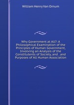 Why Government at All?: A Philosophical Examination of the Principles of Human Government, Involving an Analysis of the Constitutents of Society, and . and Purposes of All Human Association