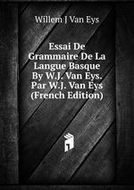 Essai De Grammaire De La Langue Basque By W.J. Van Eys. Par W.J. Van Eys (French Edition)