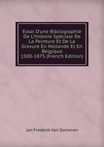 Essai D`une Bibliographie De L`histoire Spciale De La Peinture Et De La Gravure En Hollande Et En Belgique 1500-1875 (French Edition)