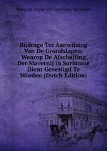 Bijdrage Ter Aanwijzing Van De Grondslagen: Waarop De Afschaffing Der Slavernij in Suriname Dient Gevestigd Te Worden (Dutch Edition)
