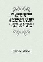 De L`expropriation Force; Ou, Commentaire Du Titre Premier De La Loi Du 15 Aot 1854, Volume 1 (French Edition)