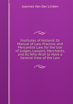 Institutes of Holland: Or Manual of Law, Practice, and Mercantile Law, for the Use of Judges, Lawyers, Merchants, and All Who Wish to Have a General View of the Law