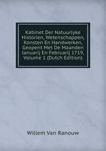 Kabinet Der Natuurlyke Historien, Wetenschappen, Konsten En Handwerken, Geopent Met De Maanden Januarij En Februarij 1719, Volume 1 (Dutch Edition)