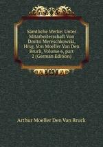 Smtliche Werke: Unter Mitarbeiterschaft Von Dmitri Mereschkowski, Hrsg. Von Moeller Van Den Bruck, Volume 6,part 2 (German Edition)