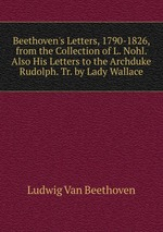 Beethoven`s Letters, 1790-1826, from the Collection of L. Nohl. Also His Letters to the Archduke Rudolph. Tr. by Lady Wallace