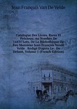 Catalogue Des Livres, Rares Et Prcieux: Au Nombre De 14435 Lots, De La Bibliothque De Feu Monsieur Jean Franois Vande Velde . Rdig D`aprs Le . Du Dfunt, Volume 1 (French Edition)