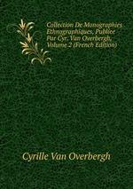 Collection De Monographies Ethnographiques, Publee Par Cyr. Van Overbergh, Volume 2 (French Edition)