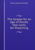 The Gospel for an Age of Doubt. Yale Lects. On Preaching