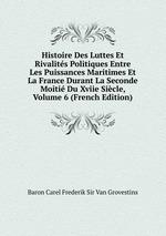 Histoire Des Luttes Et Rivalits Politiques Entre Les Puissances Maritimes Et La France Durant La Seconde Moiti Du Xviie Sicle, Volume 6 (French Edition)