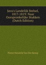 Java`s Landelijk Stelsel, 1817-1819: Naar Oorspronkelijke Stukken (Dutch Edition)