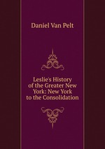 Leslie`s History of the Greater New York: New York to the Consolidation