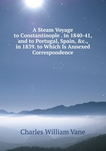 A Steam Voyage to Constantinople . in 1840-41, and to Portugal, Spain, &c., in 1839. to Which Is Annexed Correspondence