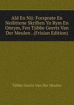 Ald En Nij: Forsprate En Neilittene Skriften Yn Rym En Onrym, Fen Tjibbe Geerts Van Der Meulen . (Frisian Edition)
