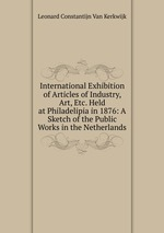 International Exhibition of Articles of Industry, Art, Etc. Held at Philadelipia in 1876: A Sketch of the Public Works in the Netherlands