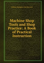Machine Shop Tools and Shop Practice: A Book of Practical Instruction