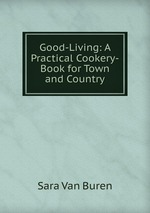 Good-Living: A Practical Cookery-Book for Town and Country