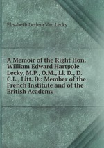A Memoir of the Right Hon. William Edward Hartpole Lecky, M.P., O.M., Ll. D., D.C.L., Litt. D.: Member of the French Institute and of the British Academy