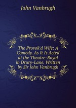 The Provok`d Wife: A Comedy. As It Is Acted at the Theatre-Royal in Drury-Lane. Written by Sir John Vanbrugh