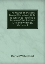 The Works of the Rev. Daniel Waterland, D. D.: To Which Is Prefixed a Review of the Author`s Life and Writings, Volume 5