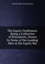 The Equity Draftsman: Being a Collection of Precedents, Drawn by Some of the Leading Men at the Equity Bar