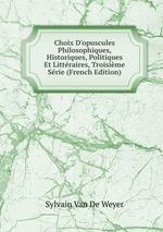 Choix D`opuscules Philosophiques, Historiques, Politiques Et Littraires, Troisime Srie (French Edition)