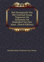 Het Dwangrecht Van Het Centraal Gezag Tegenover De Gemeente Als Onderdeel Van Den Staat . (Dutch Edition)