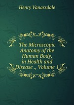 The Microscopic Anatomy of the Human Body, in Health and Disease ., Volume 1