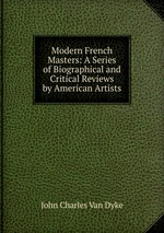 Modern French Masters: A Series of Biographical and Critical Reviews by American Artists