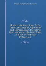 Modern Machine Shop Tools, Their Construction, Operation and Manipulation, Including Both Hand and Machine Tools .: A Book of Practical Instruction
