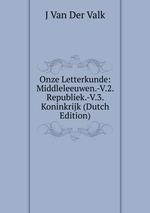 Onze Letterkunde: Middleleeuwen.-V.2. Republiek.-V.3. Koninkrijk (Dutch Edition)
