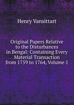 Original Papers Relative to the Disturbances in Bengal: Containing Every Material Transaction from 1759 to 1764, Volume 1
