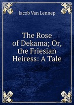 The Rose of Dekama; Or, the Friesian Heiress: A Tale