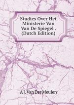 Studies Over Het Ministerie Van Van De Spiegel . (Dutch Edition)