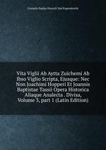 Vita Viglii Ab Aytta Zuichemi Ab Ibso Viglio Scripta, Ejusque: Nec Non Joachimi Hopperi Et Joannis Baptistae Tassii Opera Historica Aliaque Analecta . Divisa, Volume 3,part 1 (Latin Edition)