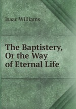 The Baptistery, Or the Way of Eternal Life